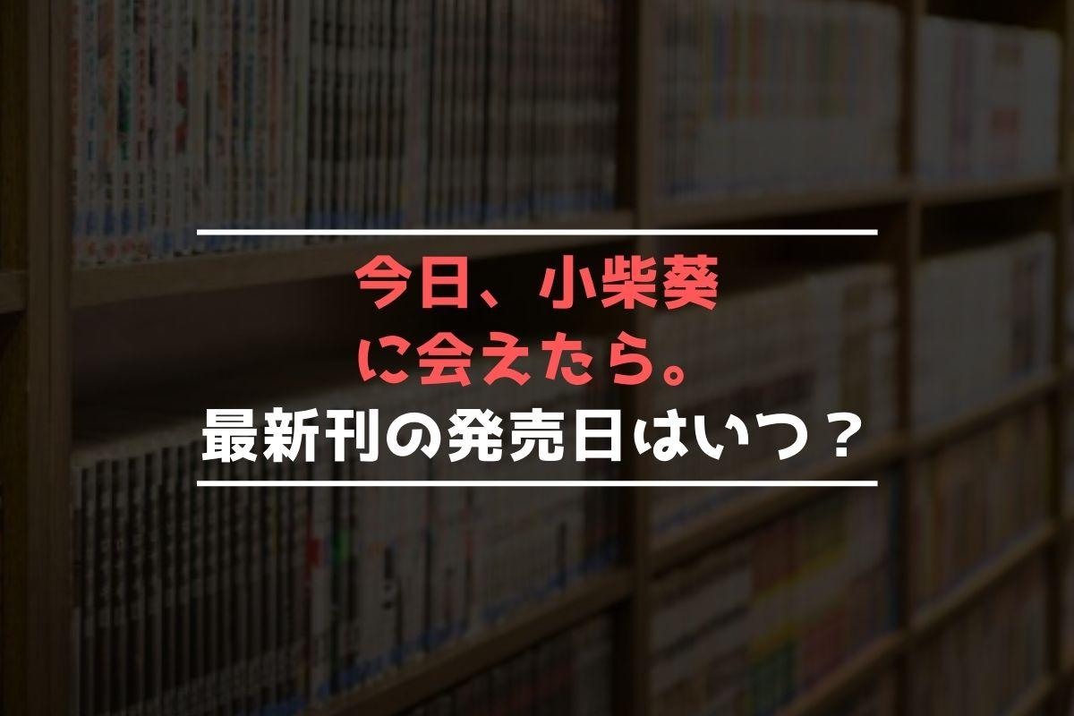 今日、小柴葵に会えたら。 最新刊 発売日