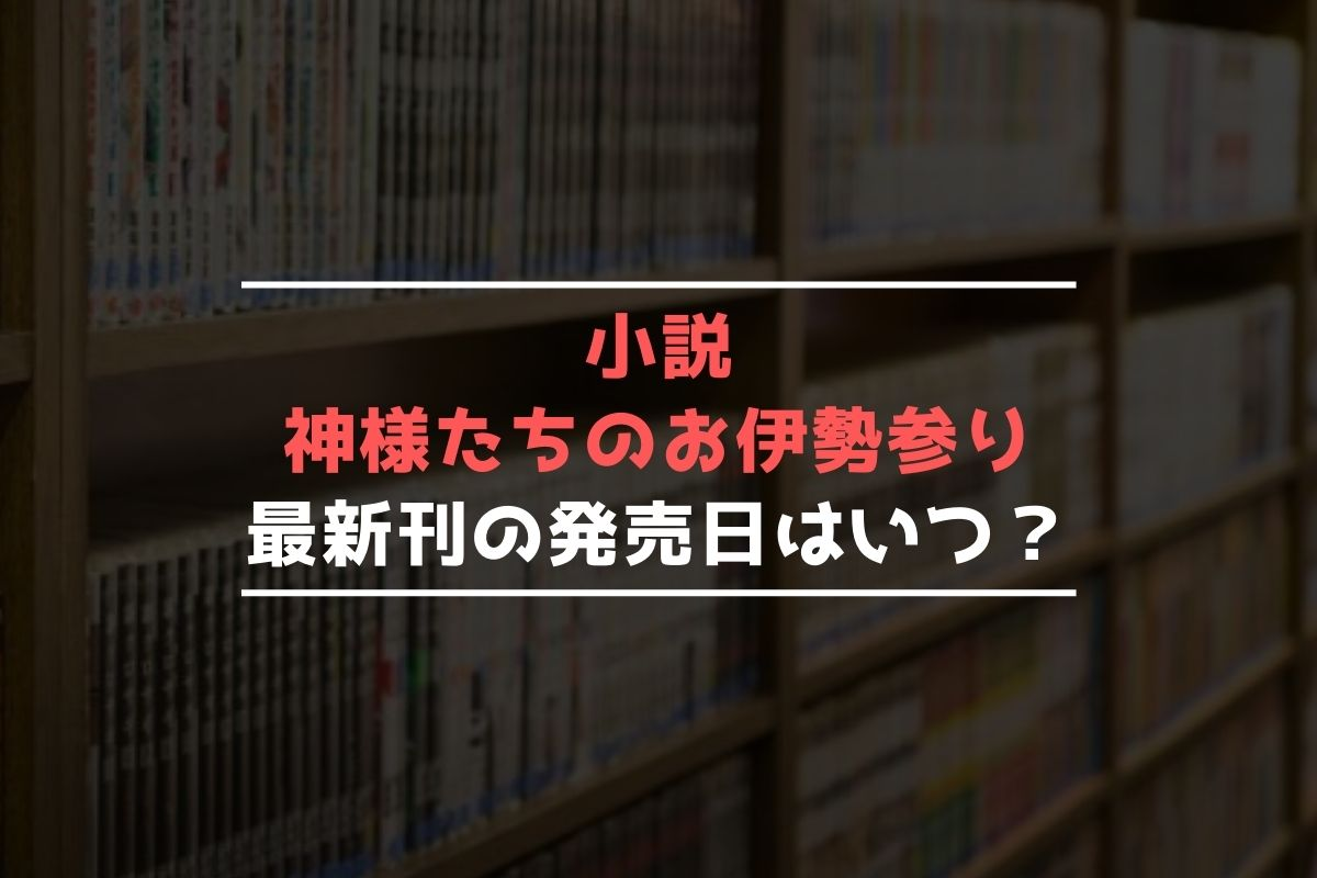 小説 神様たちのお伊勢参り 最新刊 発売日