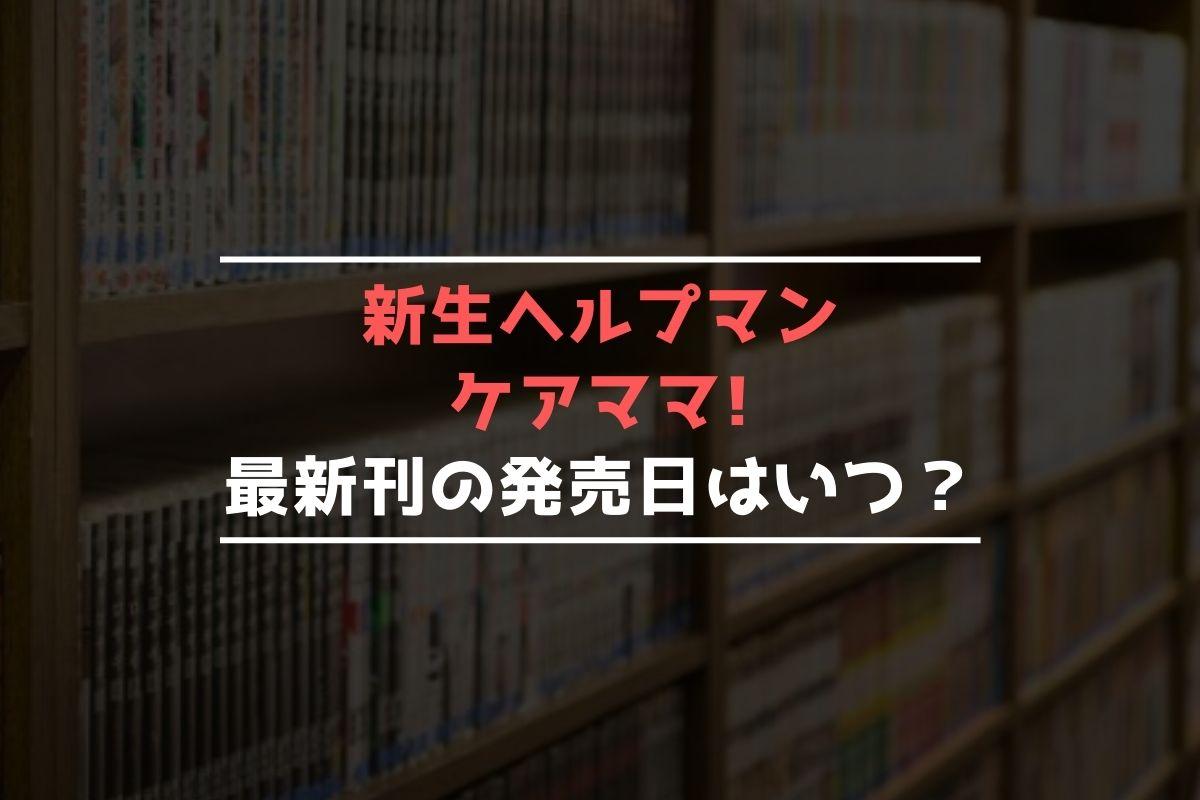 新生ヘルプマン ケアママ! 最新刊 発売日
