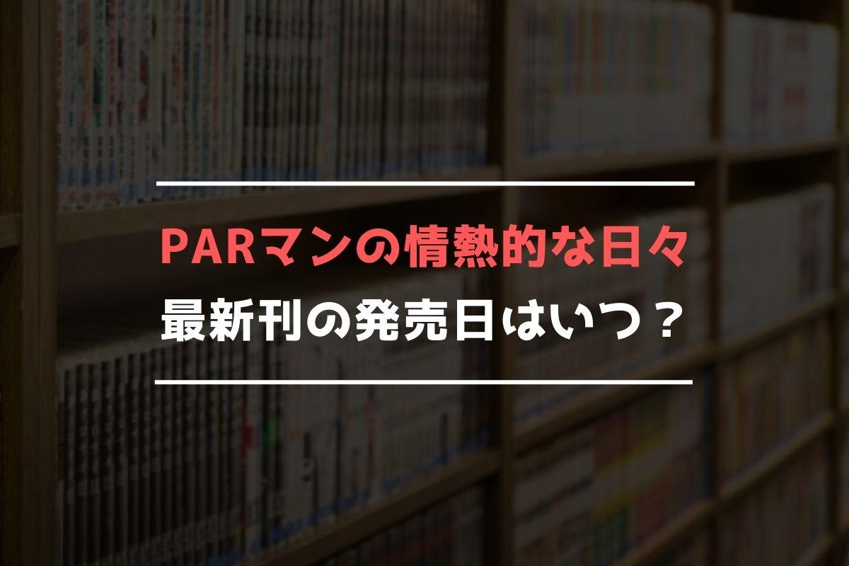 PARマンの情熱的な日々 最新刊 発売日