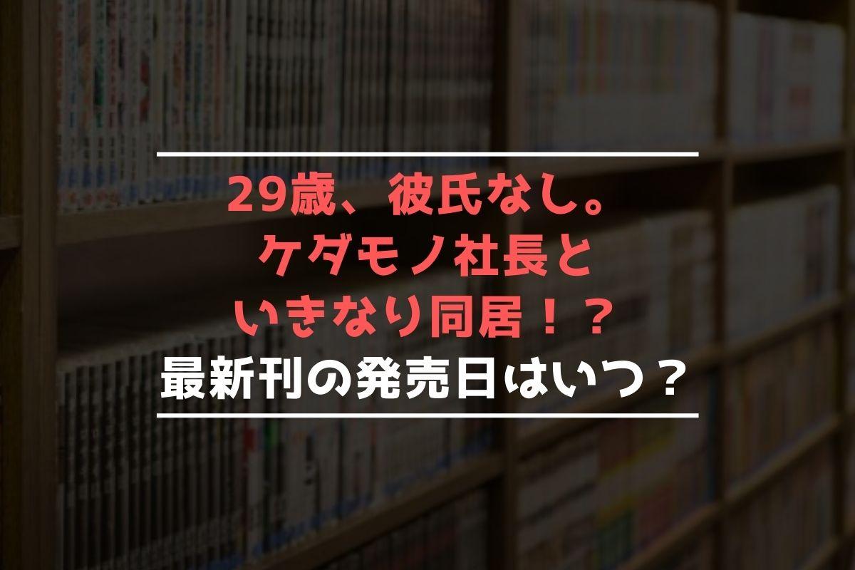 29歳、彼氏なし。ケダモノ社長といきなり同居!? 最新刊 発売日