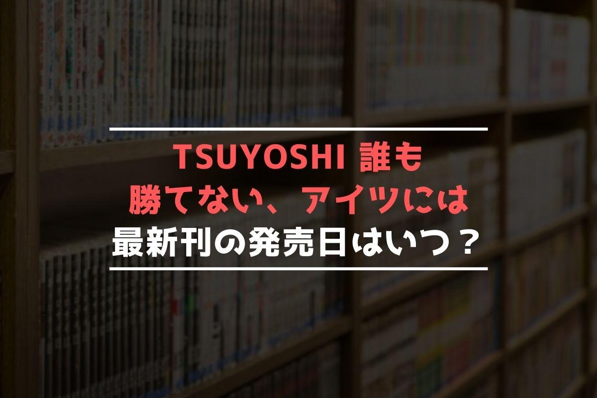 TSUYOSHI 誰も勝てない、アイツには 最新刊 発売日